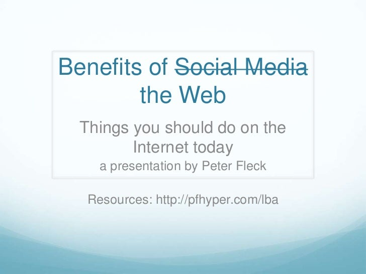 Benefits of Social Media        the Web  Things you should do on the         Internet today     a presentation by Peter Fl...