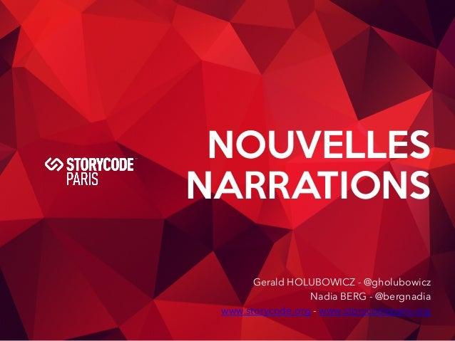 NOUVELLES  NARRATIONS  Gerald HOLUBOWICZ - @gholubowicz  Nadia BERG - @bergnadia  www.storycode.org - www.storycodeparis.o...