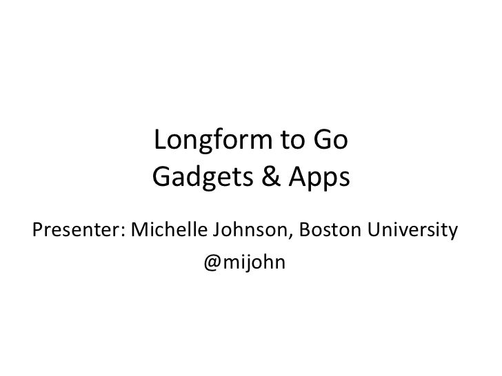 Longform to Go            Gadgets & AppsPresenter: Michelle Johnson, Boston University                   @mijohn