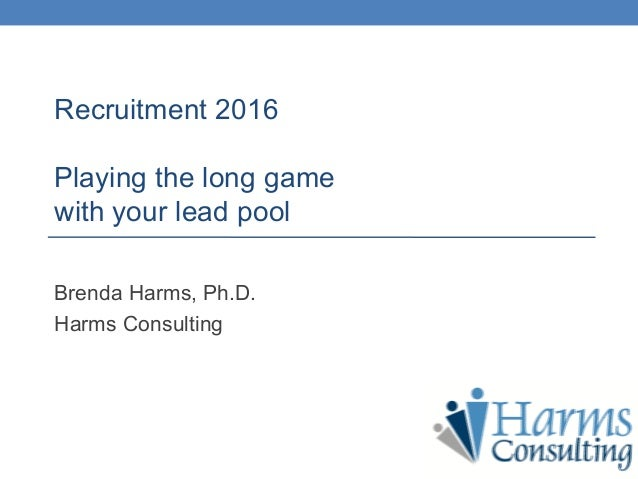 Recruitment 2016 Playing the long game with your lead pool Brenda Harms, Ph.D. Harms Consulting