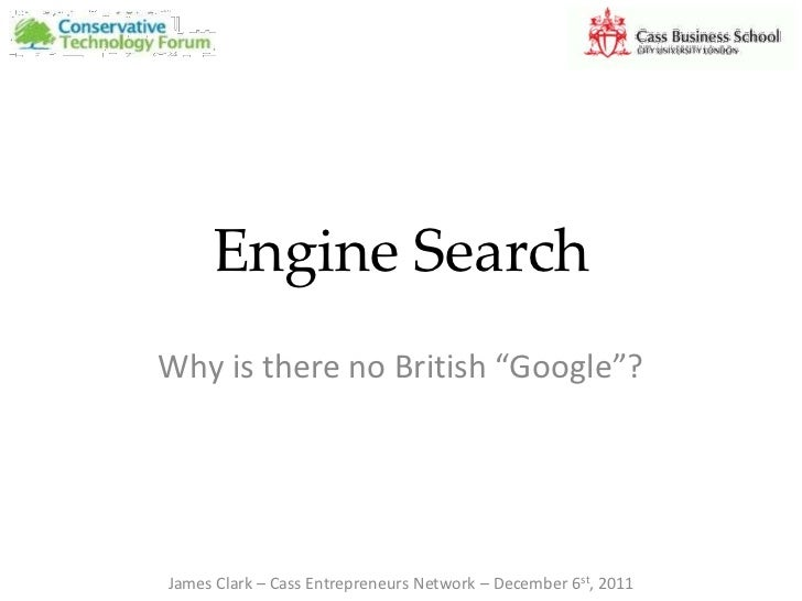 "Engine SearchWhy is there no British ""Google""?James Clark – Cass Entrepreneurs Network – December 6st, 2011"
