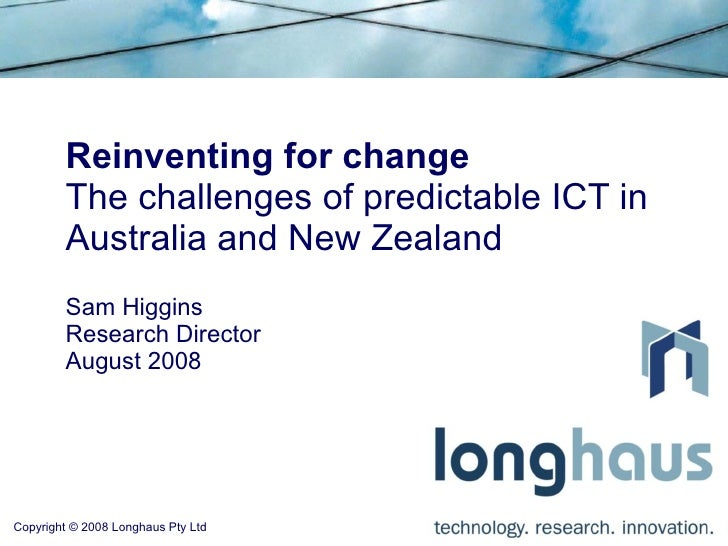 Reinventing for change         The challenges of predictable ICT in         Australia and New Zealand         Sam Higgins ...