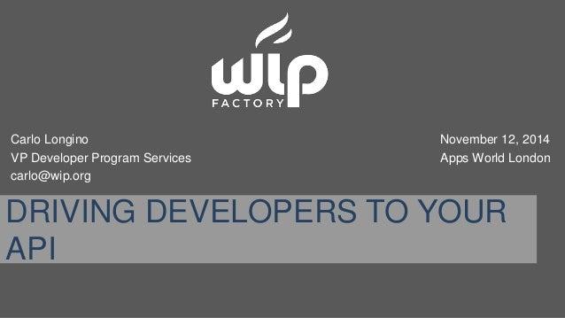 Carlo Longino  VP Developer Program Services  carlo@wip.org  November 12, 2014  Apps World London  DRIVING DEVELOPERS TO Y...