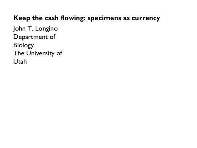 John T. Longino Department of Biology The University of Utah Keep the cash flowing: specimens as currency