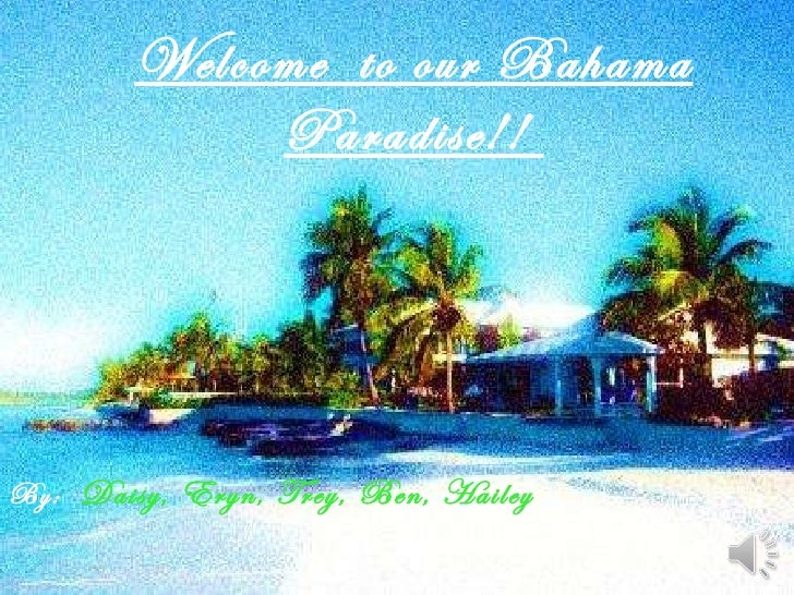 Welcome  to our Bahama Paradise!!  By:  Daisy, Eryn, Trey, Ben, Hailey