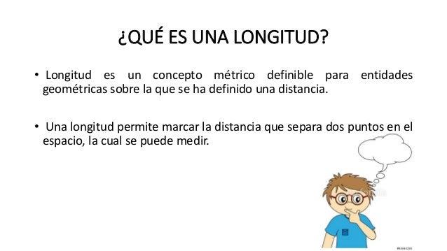 ¿QUÉ ES UNA LONGITUD? • Longitud es un concepto métrico definible para entidades geométricas sobre la que se ha definido u...
