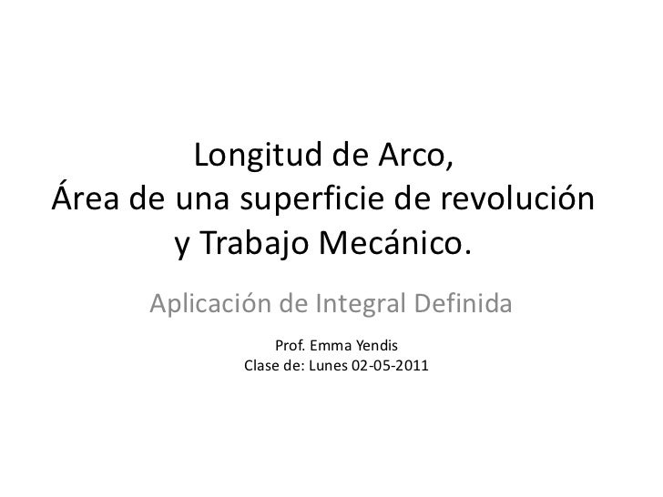 Longitud de Arco,Área de una superficie de revolución        y Trabajo Mecánico.      Aplicación de Integral Definida     ...