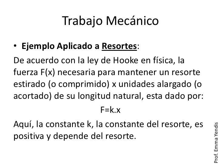 Trabajo Mecánico• Ejemplo Aplicado a Resortes:De acuerdo con la ley de Hooke en física, lafuerza F(x) necesaria para mante...