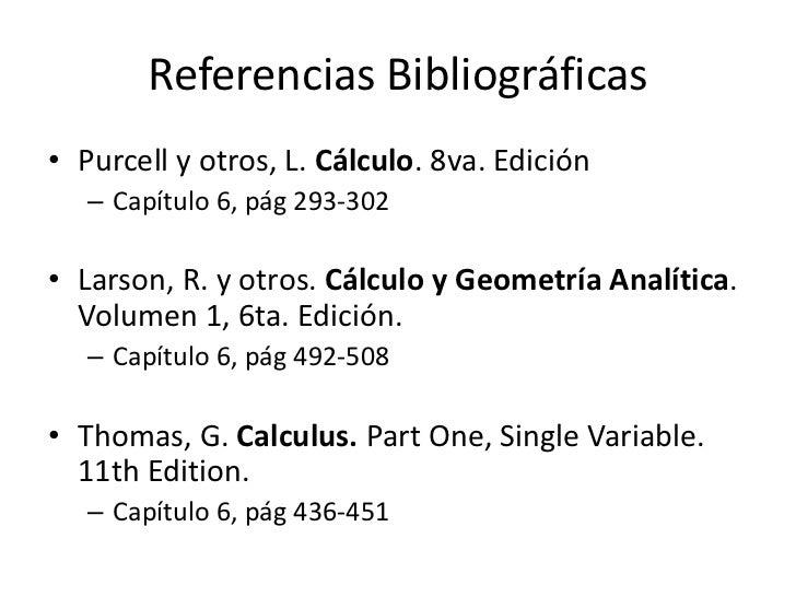 Referencias Bibliográficas• Purcell y otros, L. Cálculo. 8va. Edición   – Capítulo 6, pág 293-302• Larson, R. y otros. Cál...