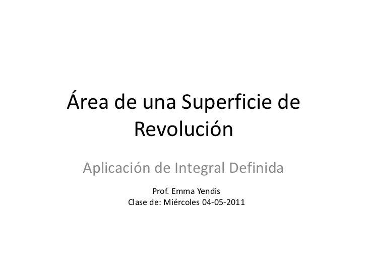 Área de una Superficie de       Revolución Aplicación de Integral Definida              Prof. Emma Yendis       Clase de: ...
