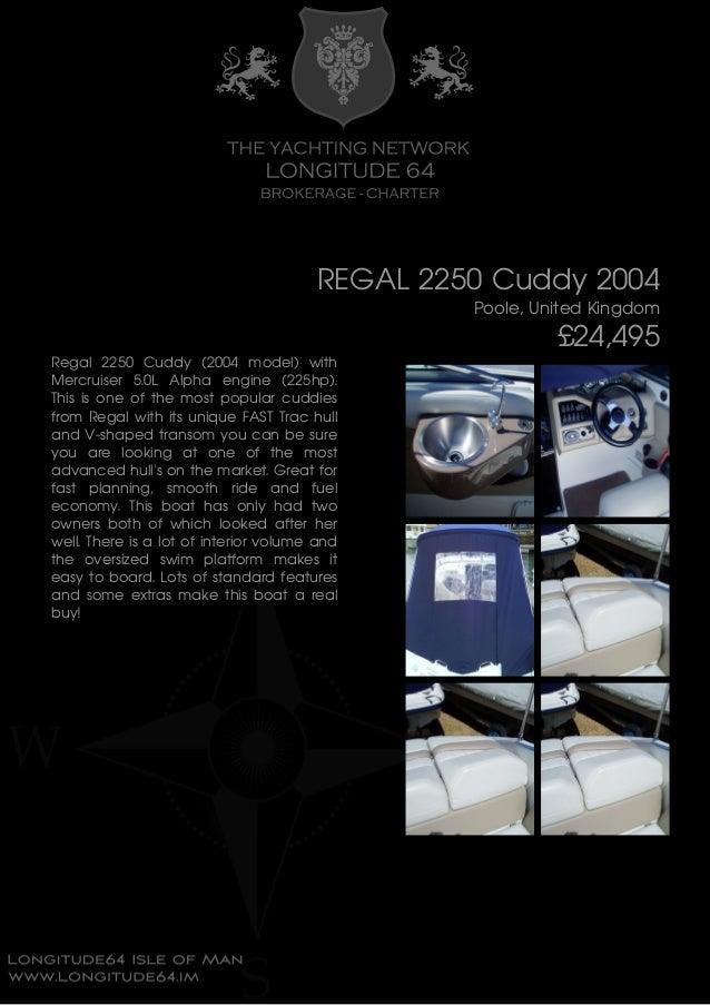 REGAL 2250 Cuddy 2004 Poole, United Kingdom £24,495 Regal 2250 Cuddy (2004 model) with Mercruiser 5.0L Alpha engine (225hp...