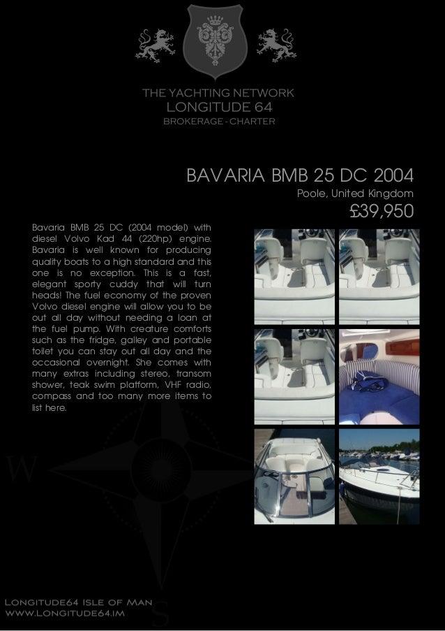 BAVARIA BMB 25 DC 2004 Poole, United Kingdom £39,950 Bavaria BMB 25 DC (2004 model) with diesel Volvo Kad 44 (220hp) engin...