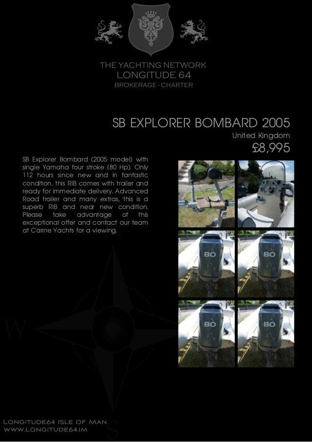 SB EXPLORER BOMBARD 2005 United Kingdom £8,995 SB Explorer Bombard (2005 model) with single Yamaha four stroke (80 Hp). On...