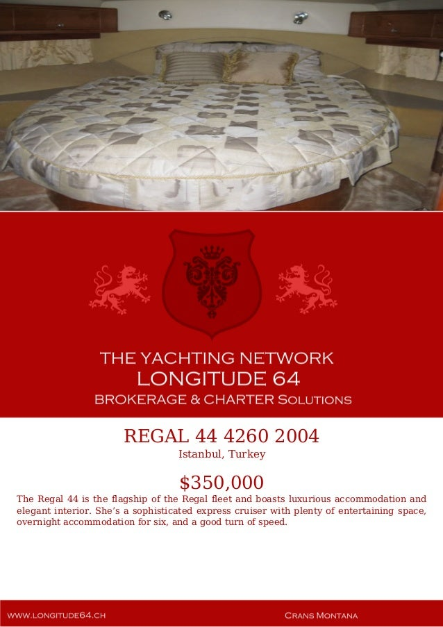 REGAL 44 4260 2004 Istanbul, Turkey $350,000 The Regal 44 is the flagship of the Regal fleet and boasts luxurious accommod...