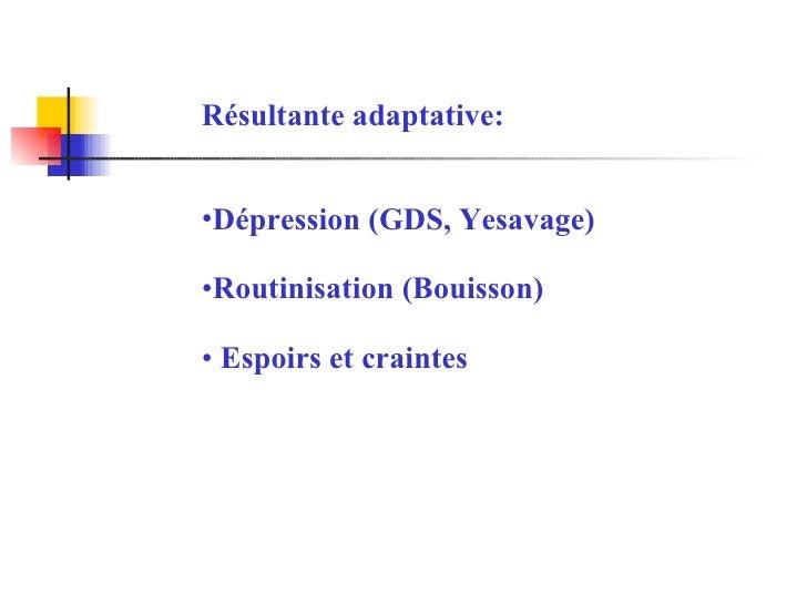 <ul><li>Résultante adaptative: </li></ul><ul><li>Dépression (GDS, Yesavage) </li></ul><ul><li>Routinisation (Bouisson) </l...