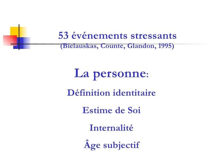 53 événements stressants (Bielauskas, Counte, Glandon, 1995) La personne : Définition identitaire Estime de Soi Internalit...