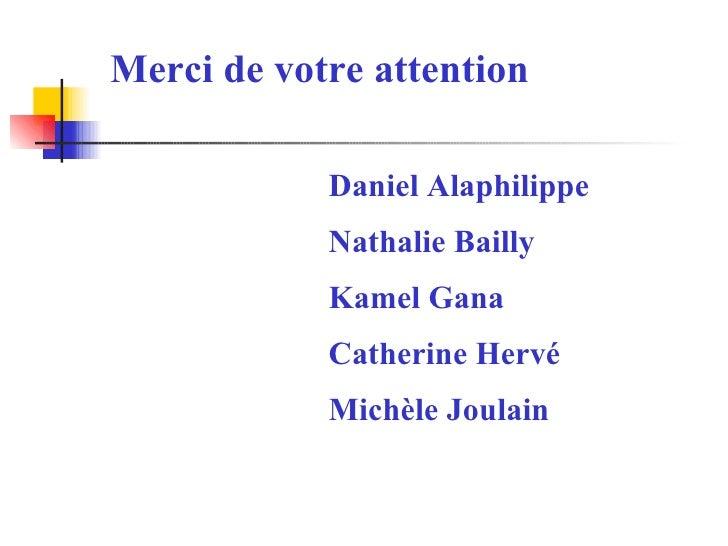 Merci de votre attention Daniel Alaphilippe Nathalie Bailly Kamel Gana Catherine Hervé Michèle Joulain
