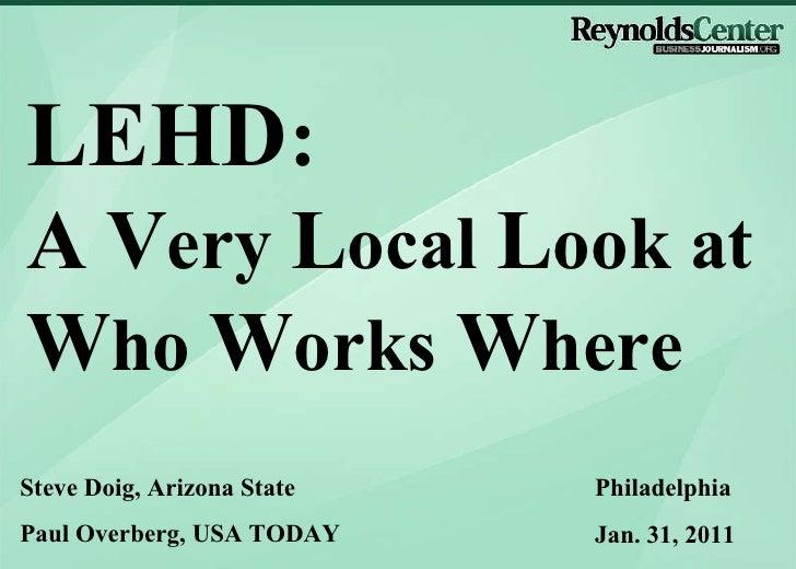 Steve Doig, Arizona State Paul Overberg, USA TODAY Philadelphia Jan. 31, 2011 LEHD :   A   V ery  L ocal  L ook at  W ho  ...