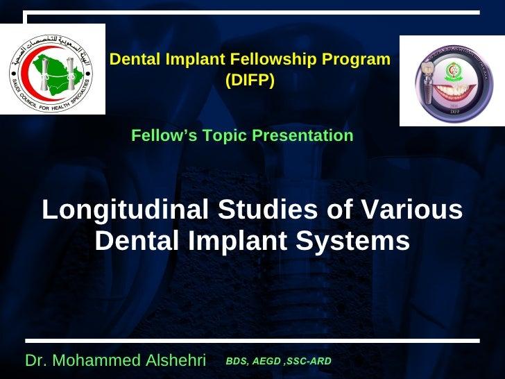 Longitudinal Studies of Various Dental Implant Systems Dental Implant Fellowship  Program  (DIFP)   Fellow's Topic Present...