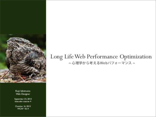 心理学から考えるWebパフォーマンス Long LifeWeb Performance Optimization Koji Ishimoto Web Designer September 25, 2010 dotcoder session 4 ...