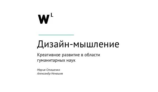 Дизайн-мышление Креативное развитие в области гуманитарных наук Мария Сташенко Александр Ненашев