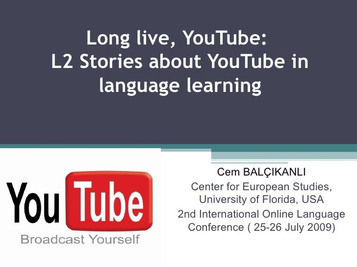 Long live, YouTube:  L2 Stories about YouTube in language learning Cem BALÇIKANLI Center for European Studies, University ...