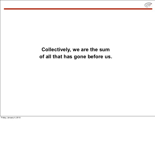 Collectively, we are the sum                          of all that has gone before us.Friday, January 4, 2013