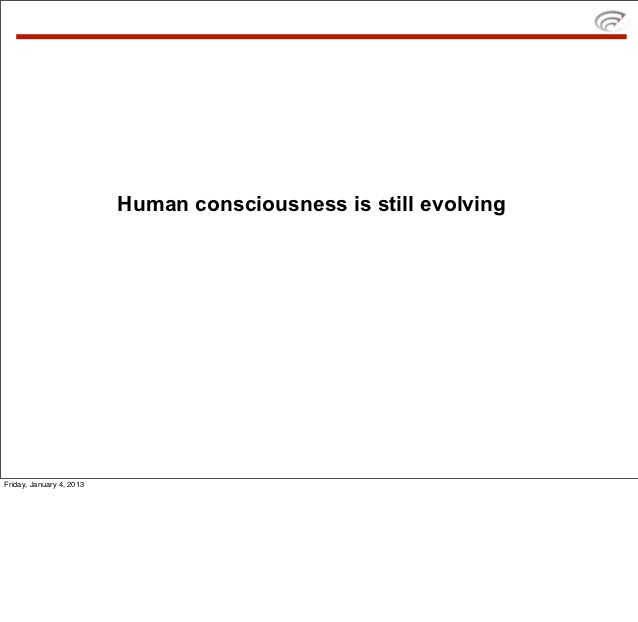 Human consciousness is still evolvingFriday, January 4, 2013