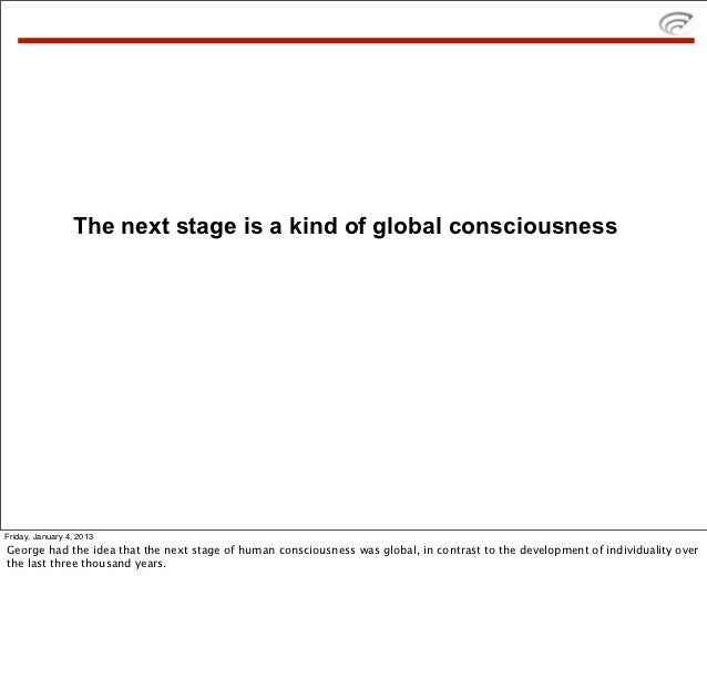 The next stage is a kind of global consciousnessFriday, January 4, 2013George had the idea that the next stage of human co...