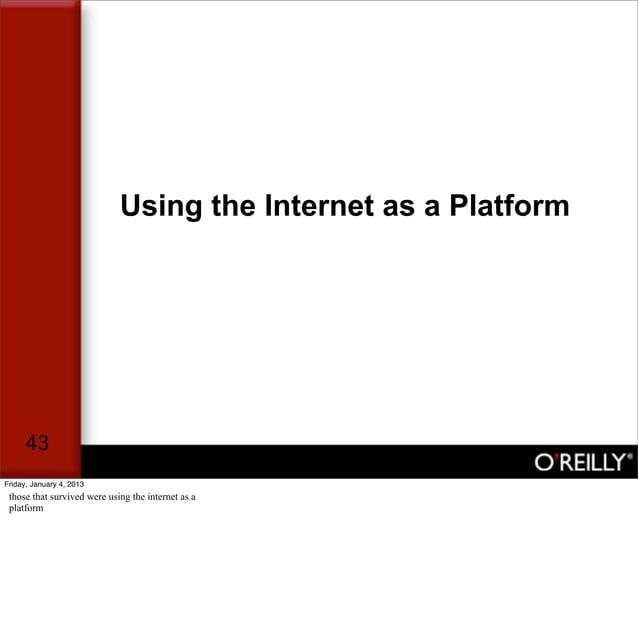 Using the Internet as a Platform      43Friday, January 4, 2013 those that survived were using the internet as a platform