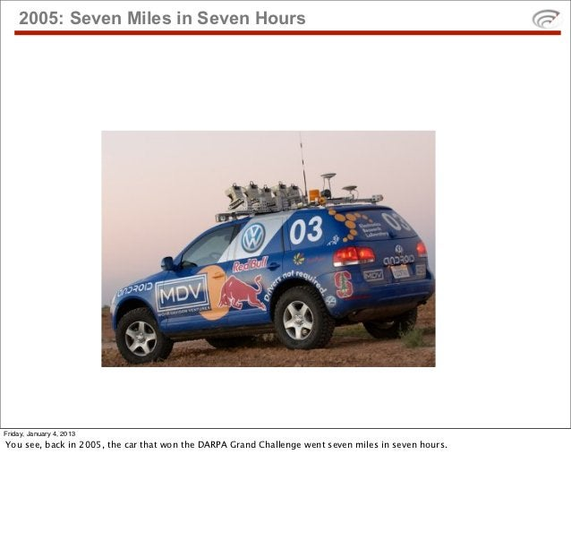 2005: Seven Miles in Seven HoursFriday, January 4, 2013You see, back in 2005, the car that won the DARPA Grand Challenge w...