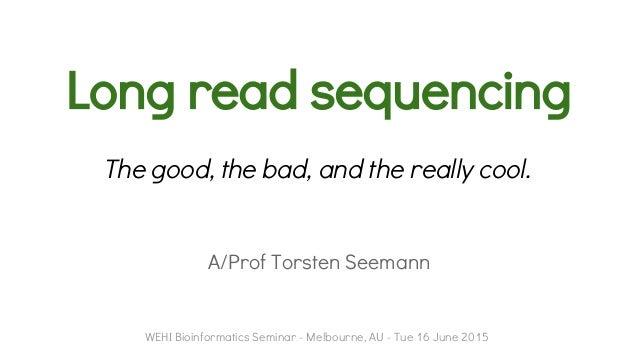 Long read sequencing A/Prof Torsten Seemann WEHI Bioinformatics Seminar - Melbourne, AU - Tue 16 June 2015 The good, the b...