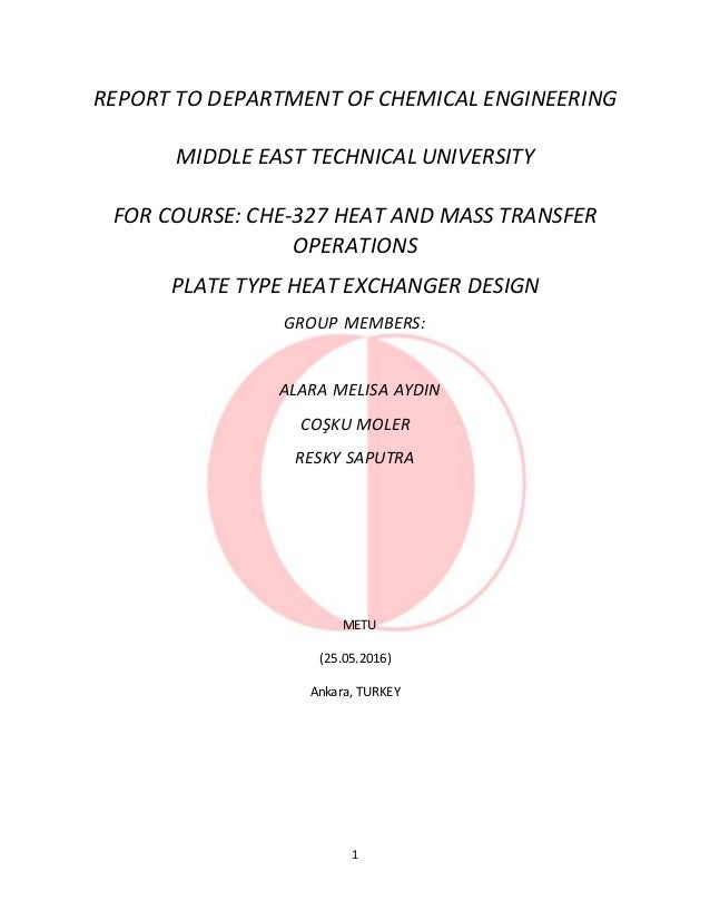 1 REPORT TO DEPARTMENT OF CHEMICAL ENGINEERING MIDDLE EAST TECHNICAL UNIVERSITY FOR COURSE: CHE-327 HEAT AND MASS TRANSFER...
