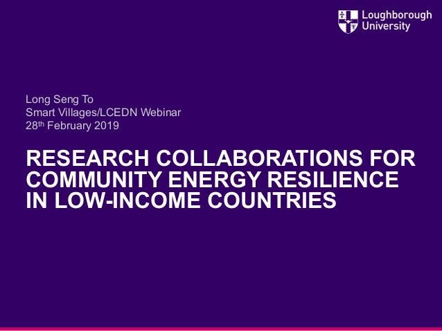 RESEARCH COLLABORATIONS FOR COMMUNITY ENERGY RESILIENCE IN LOW-INCOME COUNTRIES Long Seng To Smart Villages/LCEDN Webinar ...