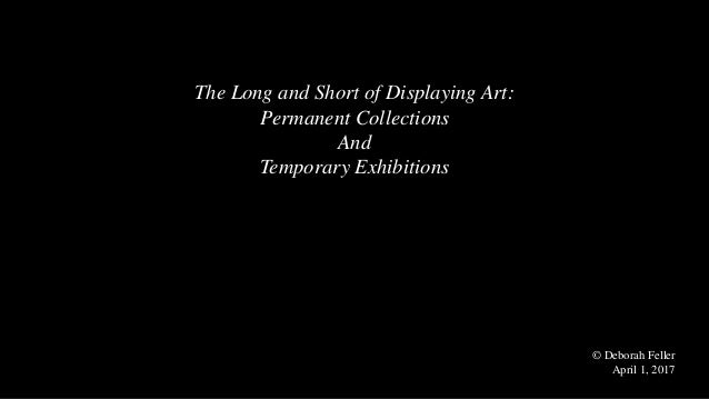 The Long and Short of Displaying Art: Permanent Collections And Temporary Exhibitions © Deborah Feller April 1, 2017