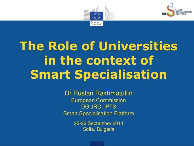 The Role of Universities  in the context of  Smart Specialisation  Dr Ruslan Rakhmatullin  European Commission  DG JRC, IP...