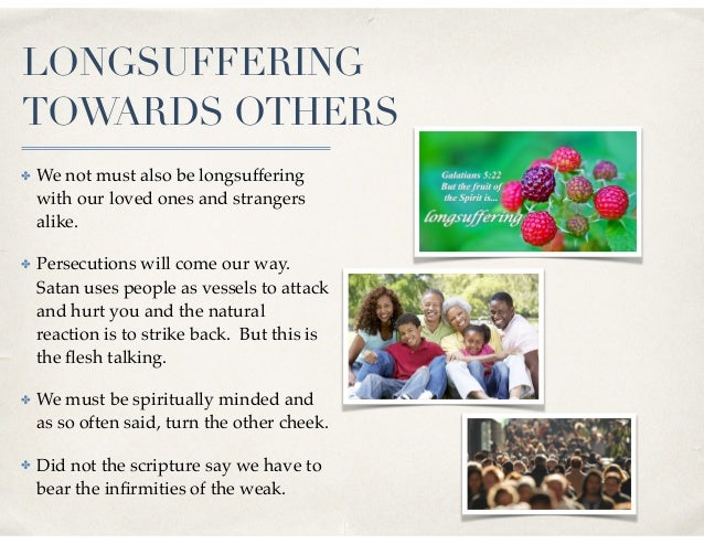 LONGSUFFERING TOWARDS OTHERS ✤ We not must also be longsuffering with our loved ones and strangers alike. ✤ Persecutions w...