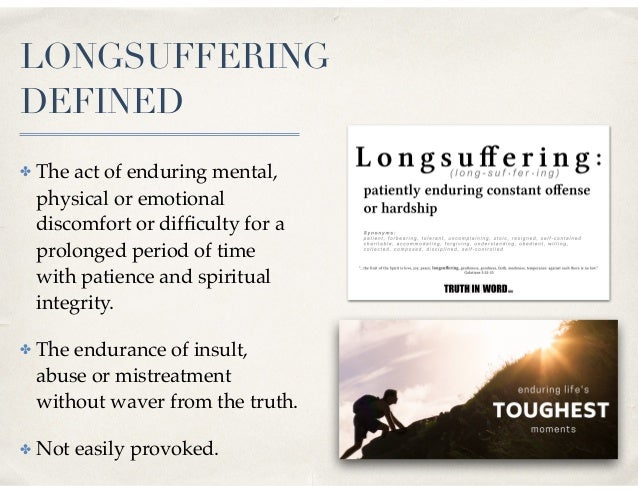 LONGSUFFERING DEFINED ✤ The act of enduring mental, physical or emotional discomfort or difficulty for a prolonged period o...