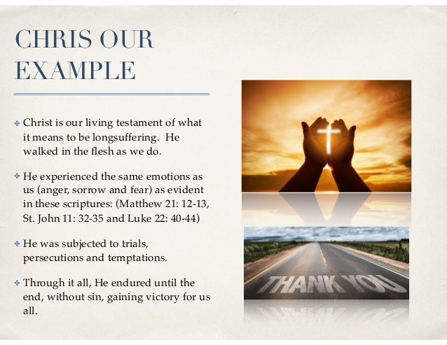 CHRIS OUR EXAMPLE ✤ Christ is our living testament of what it means to be longsuffering. He walked in the flesh as we do. ✤...