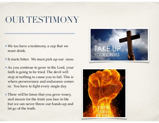 OURTESTIMONY ✤ We too have a testimony, a cup that we must drink. ✤ It starts bitter. We must pick up our cross. ✤ As you ...