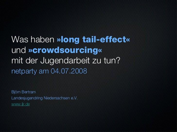 Was haben  »long tail-effect«   und  »crowdsourcing«   mit der Jugendarbeit zu tun? <ul><li>netparty am 04.07.2008 </li></...