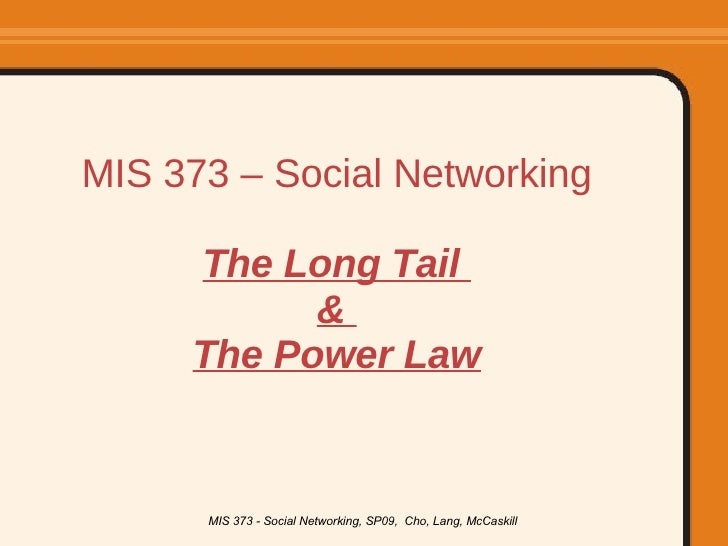 MIS 373 – Social Networking The Long Tail  &  The Power Law MIS 373 - Social Networking, SP09,  Cho, Lang, McCaskill
