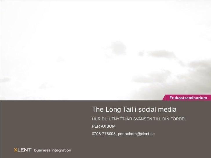 The Long Tail i social media HUR DU UTNYTTJAR SVANSEN TILL DIN FÖRDEL PER AXBOM 0708-778008, per.axbom@xlent.se Frukostsem...