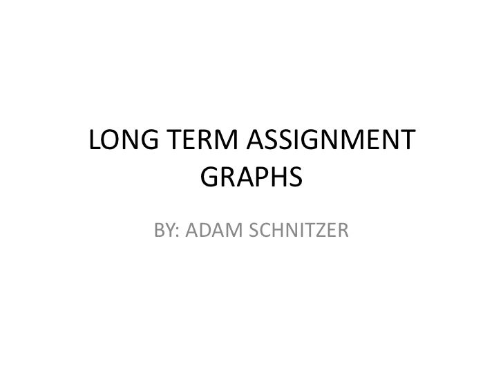 LONG TERM ASSIGNMENT GRAPHS<br />BY: ADAM SCHNITZER<br />