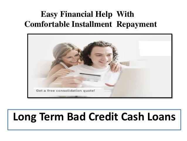 Long Term Bad Credit Cash Loans Easy Financial Help With Comfortable Installment Repayment