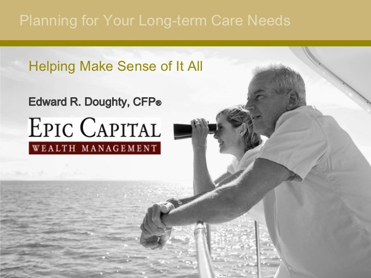 Planning for Your Long-term Care Needs Helping Make Sense of It All Edward R. Doughty, CFP®