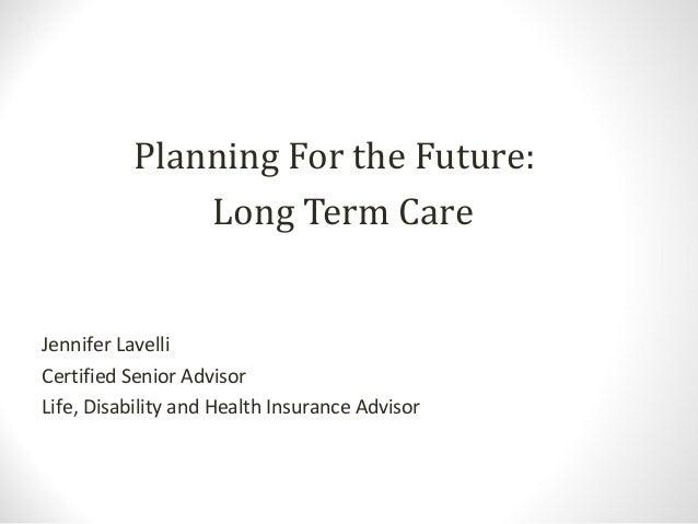 Planning For the Future:Long Term CareJennifer LavelliCertified Senior AdvisorLife, Disability and Health Insurance Advisor
