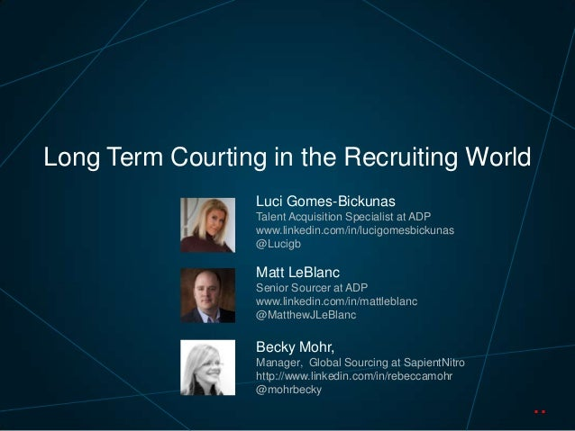 Long Term Courting in the Recruiting World Luci Gomes-Bickunas Talent Acquisition Specialist at ADP www.linkedin.com/in/lu...
