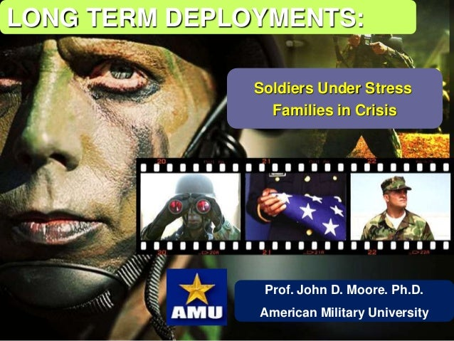 Prof. John D. Moore. Ph.D. American Military University LONG TERM DEPLOYMENTS: Soldiers Under Stress Families in Crisis