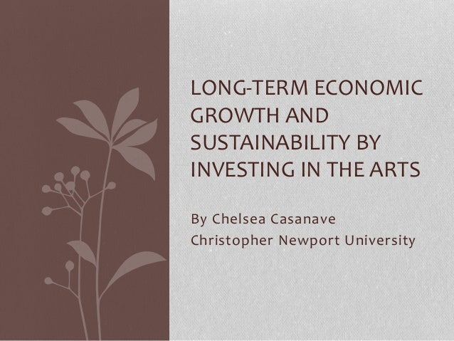 LONG-TERM ECONOMIC  GROWTH AND  SUSTAINABILITY BY  INVESTING IN THE ARTS  By Chelsea Casanave  Christopher Newport Univers...